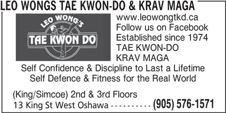 Leo Wongs Tae Kwon-Do & Krav Maga (905-576-1571) - Display Ad - LEO WONGS TAE KWON-DO & KRAV MAGA www.leowongtkd.ca Follow us on Facebook Established since 1974 TAE KWON-DO KRAV MAGA Self Confidence & Discipline to Last a Lifetime Self Defence & Fitness for the Real World (King/Simcoe) 2nd & 3rd Floors (905) 576-1571 13 King St West Oshawa ----------