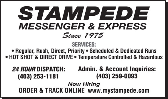 Stampede Messenger & Express (403-253-1181) - Display Ad - STAMPEDE MESSENGER & EXPRESS Since 1975 SERVICES: Regular, Rush, Direct, Priority   Scheduled & Dedicated Runs HOT SHOT & DIRECT DRIVE   Temperature Controlled & Hazardous Admin. & Account Inquiries: 24 HOUR DISPATCH: (403) 259-0093 (403) 253-1181 Now Hiring ORDER & TRACK ONLINE  www.mystampede.com