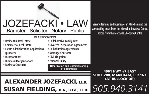 Jozefacki Fielding (905-940-3141) - Display Ad - Personal Injury Estate Administration Applications Serving families and businesses in Markham and the surrounding areas from the Markville Business Centre, across from the Markville Shopping Centre Residential Real Estate Collaborative Family Law Commercial Real Estate Divorces / Separation Agreements Co-habitation Agreements (probate) Marriage Contracts Incorporations Civil Litigation Business Reorganizations Business Contracts 4961 HWY #7 EAST SUITE 200, MARKHAM, L3R 1N1 (AT BULLOCK DR) ALEXANDER JOZEFACKI, LL.B. SUSAN FIELDING, B.A., B.Ed., LL.B. 905.940.3141