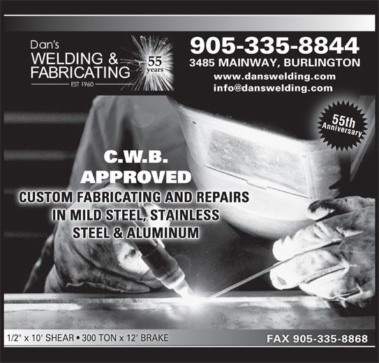 "Dan's Welding & Fabricating (905-335-8844) - Display Ad - 905-335-8844 3485 MAINWAY, BURLINGTON www.danswelding.com 55th Anniversary C.W.B. APPROVEDAPPROVE CUSTOM FABRICATING AND REPAIRS IN MILD STEEL, STAINLESS STEEL & ALUMINUM 1/2"" x 10' SHEAR   300 TON x 12' BRAKE FAX 905-335-8868"