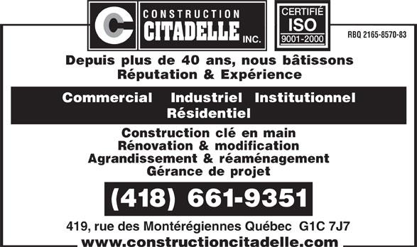 Construction Citadelle Inc (418-661-9351) - Annonce illustrée======= - CERTIFIÉ RBQ 2165-8570-83 ISO 9001-2000 Depuis plus de 40 ans, nous bâtissons Réputation & Expérience Commercial   Industriel  Institutionnel Résidentiel Construction clé en main Rénovation & modification Agrandissement & réaménagement Gérance de projet (418) 661-9351 419, rue des Montérégiennes Québec  G1C 7J7