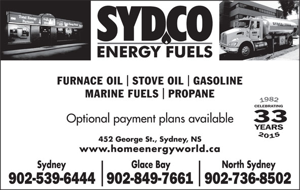 Sydco Fuels Limited (902-539-6444) - Display Ad - Glace Bay North Sydney Sydney 902-539-6444902-849-7661902-736-8502 FURNACE OIL  STOVE OIL  GASOLINE MARINE FUELS  PROPANE 33 Optional payment plans available 201 452 George St., Sydney, NS www.homeenergyworld.ca