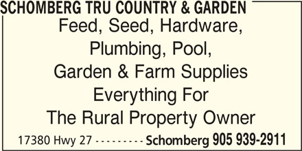TRU Country & Garden (905-939-2911) - Display Ad - SCHOMBERG TRU COUNTRY & GARDEN Feed, Seed, Hardware, Plumbing, Pool, The Rural Property Owner 17380 Hwy 27 --------- Schomberg 905 939-2911 SCHOMBERG TRU COUNTRY & GARDEN Feed, Seed, Hardware, Plumbing, Pool, Garden & Farm Supplies Everything For The Rural Property Owner 17380 Hwy 27 --------- Schomberg 905 939-2911 Everything For Garden & Farm Supplies