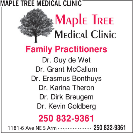 Maple Tree Medical Clinic (250-832-9361) - Display Ad - MAPLE TREE MEDICAL CLINIC Family Practitioners Dr. Guy de Wet Dr. Grant McCallum Dr. Erasmus Bonthuys Dr. Karina Theron Dr. Dirk Breugem Dr. Kevin Goldberg 250 832-9361 1181-6 Ave NE S Arm -------------- 250 832-9361