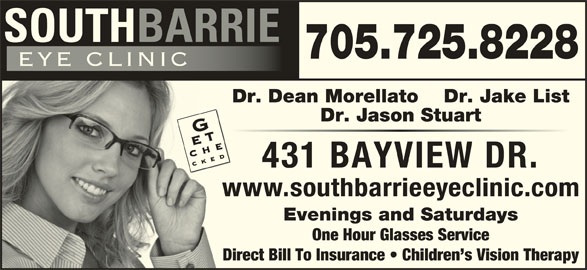 South Barrie Eye Clinic (705-725-8228) - Display Ad - 705.725.8228 Dr. Dean Morellato Dr. Jake List Dr. Jason Stuart 431 BAYVIEW DR. www.southbarrieeyeclinic.com Evenings and Saturdays One Hour Glasses Service Direct Bill To Insurance   Children s Vision Therapy