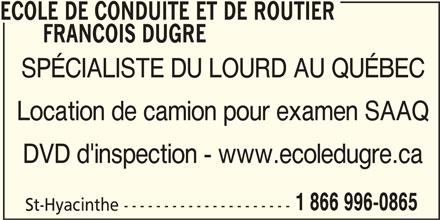 Ecole De Conduite de Routier François Dugré (450-261-0865) - Annonce illustrée======= - ECOLE DE CONDUITE ET DE ROUTIER FRANCOIS DUGRE SPÉCIALISTE DU LOURD AU QUÉBEC Location de camion pour examen SAAQ DVD d'inspection - www.ecoledugre.ca 1 866 996-0865 St-Hyacinthe ---------------------