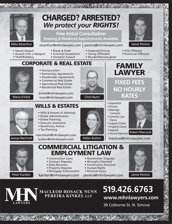 MHN Lawyers (519-426-6763) - Display Ad - Incorporation Sexual Assault Break & Enter Impaired Driving HTA Offences Assault with a Weapon Criminal Harassment Young Offenders Provincial Offences Theft/Robbery Domestic Assault Evening & Weekend Appointments Available Jamie Pereira Mike McArthur Murder/Manslaughter CORPORATE & REAL ESTATE FAMILY CHARGED? ARRESTED? We protect your RIGHTS! Free Initial Consultation Shareholder Disputes Construction Liens Wrongful Dismissal Contract Disputes Constructive Dismissal Debt Recovery Human Rights Property Disputes Personal Injury Mortgage Enforcement Peter Karsten Jamie Pereira 519.426.6763 www.mhnlawyers.com 39 Colborne St. N. Simcoe Partnership Agreements LAWYER Shareholder Agreements Commercial Real Estate FIXED FEES Agricultural Real Estate Residential Real Estate NO HOURLY RATES Chris NunnMaria Kinkel Separation Divorce WILLS & ESTATES Marriage Wills & Powers of Attorney Contracts Estate Administration Common Law Estate Planning Claims Executor Assistance Support Claims Beneficiary Advice Property Claims Tax Planning Appeals Robert MacLeod Second Opinions George MacIntosh Helen Button COMMERCIAL LITIGATION & EMPLOYMENT LAW