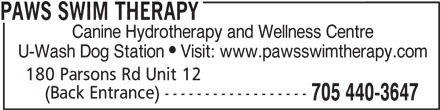Paws Swim Therapy (705-440-3647) - Display Ad - PAWS SWIM THERAPY Canine Hydrotherapy and Wellness Centre U-Wash Dog Station  Visit: www.pawsswimtherapy.com 180 Parsons Rd Unit 12 (Back Entrance) ------------------ 705 440-3647