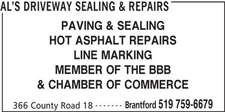 Al's Driveway Sealing & Repairs (519-759-6679) - Display Ad - PAVING & SEALING HOT ASPHALT REPAIRS LINE MARKING MEMBER OF THE BBB & CHAMBER OF COMMERCE ------- Brantford 519 759-6679 366 County Road 18 AL S DRIVEWAY SEALING & REPAIRS