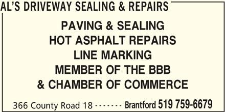 Al's Driveway Sealing & Repairs (519-759-6679) - Display Ad - PAVING & SEALING HOT ASPHALT REPAIRS LINE MARKING MEMBER OF THE BBB AL S DRIVEWAY SEALING & REPAIRS & CHAMBER OF COMMERCE ------- Brantford 519 759-6679 366 County Road 18 AL S DRIVEWAY SEALING & REPAIRS