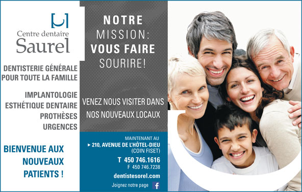 Centre Dentaire Saurel (450-746-1616) - Annonce illustrée======= - NOTRE MISSION: VOUS FAIRE SOURIRE! VENEZ NOUS VISITER DANS NOS NOUVEAUX LOCAUX MAINTENANT AU 210, AVENUE DE L HÔTEL-DIEU BIENVENUE AUX (COIN FISET) T  450 746.1616 NOUVEAUX F  450 746.7238 PATIENTS ! dentistesorel.com Joignez notre page