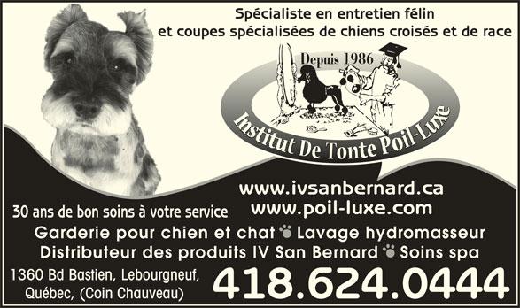 Institut De Tonte Poil-Luxe (418-624-0444) - Annonce illustrée======= - Spécialiste en entretien félin et coupes spécialisées de chiens croisés et de raceet Depuis 1986 www.ivsanbernard.ca www.poil-luxe.com 30 ans de bon soins à votre service Garderie pour chien et chat   Lavage hydromasseur Distributeur des produits IV San Bernard   Soins spa 1360 Bd Bastien, Lebourgneuf, Québec, (Coin Chauveau) 418.624.0444