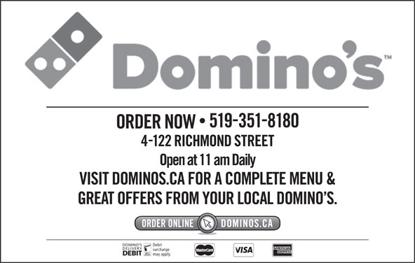 Domino's Pizza (519-351-8180) - Annonce illustrée======= - 5193518180 ORDER NOW 4122 RICHMOND STREET VISIT DOMINOS.CA FOR A COMPLETE MENU & GREAT OFFERS FROM YOUR LOCAL DOMINO S. DOMINO S Debit DELIVERY surcharge DEBIT Open at 11 am Daily may apply.