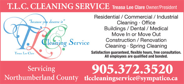 T.L.C. Cleaning Service (905-372-3520) - Display Ad - T.L.C. CLEANING SERVICE Treasa Lee Clare Owner/President Residential / Commercial / Industrial Cleaning · Office Buildings / Dental / Medical Move In or Move Out Construction / Renovation Cleaning · Spring Cleaning Satisfaction guaranteed, flexible hours, free consultation. All employees are qualified and bonded. Servicing 905.372.3520 Northumberland County