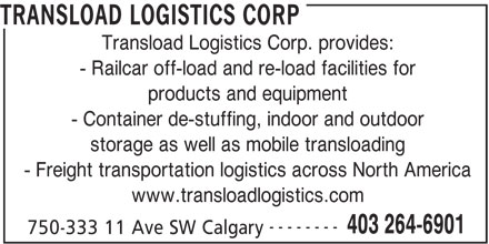 Transload Logistics Corp (403-264-6901) - Display Ad - TRANSLOAD LOGISTICS CORP Transload Logistics Corp. provides: - Railcar off-load and re-load facilities for products and equipment - Container de-stuffing, indoor and outdoor storage as well as mobile transloading - Freight transportation logistics across North America www.transloadlogistics.com -------- 403 264-6901 750-333 11 Ave SW Calgary