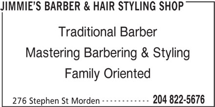 Jimmie's Barber & Hair Styling Shop (204-822-5676) - Display Ad - Traditional Barber Mastering Barbering & Styling Family Oriented ------------ 204 822-5676 276 Stephen St Morden JIMMIE S BARBER & HAIR STYLING SHOP