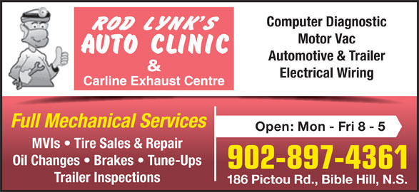 Rod Lynk's Auto Clinic (902-897-4361) - Display Ad - Computer Diagnostic Motor Vac Automotive & Trailer Electrical Wiring Full Mechanical Services Open: Mon - Fri 8 - 5 MVIs   Tire Sales & Repair Oil Changes   Brakes   Tune-Ups 902-897-4361 Trailer Inspections 186 Pictou Rd., Bible Hill, N.S.