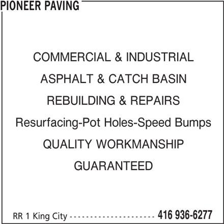 Pioneer Paving (416-936-6277) - Display Ad - RR 1 King City --------------------- Resurfacing-Pot Holes-Speed Bumps QUALITY WORKMANSHIP GUARANTEED 416 936-6277 PIONEER PAVING COMMERCIAL & INDUSTRIAL REBUILDING & REPAIRS ASPHALT & CATCH BASIN