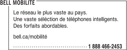 Bell (1-888-466-2453) - Annonce illustrée======= - bell.ca/mobilité ------------------------------------ 1 888 466-2453 BELL MOBILITE Le réseau le plus vaste au pays. Une vaste séléction de téléphones intelligents. Des forfaits abordables.
