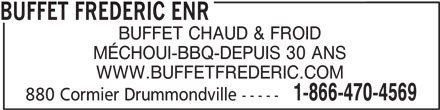 Buffet Frédéric Enr (819-472-4569) - Annonce illustrée======= - BUFFET CHAUD & FROID MÉCHOUI-BBQ-DEPUIS 30 ANS WWW.BUFFETFREDERIC.COM 1-866-470-4569 880 Cormier Drummondville ----- BUFFET FREDERIC ENR