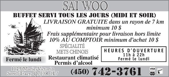 Restaurant Sai-Woo (450-742-3761) - Annonce illustrée======= - BUFFET SERVI TOUS LES JOURS (MIDI et soir) LIVRAISON GRATUITE dans un rayon de 7 km minimum 10 $ Frais supplémentaire pour livraison hors limite 10% AU COMPTOIR minimum d achat 10 $ SPÉCIALITÉ HEURES D OUVERTURE METS CHINOIS 11h à 22h Restaurant climatisé Fermé le lundi Permis d alcool 1125 Marie-Victorin (450) Sorel-Tracy, Qc J3R 1L7 742-3761