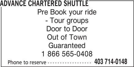 Advance Chartered Shuttle (403-714-0148) - Display Ad - Guaranteed 1 866 565-0408 403 714-0148 Phone to reserve ------------------ ADVANCE CHARTERED SHUTTLE Pre Book your ride - Tour groups Door to Door Out of Town