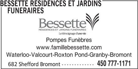 Bessette Résidences et Jardins Funéraires (450-777-1171) - Annonce illustrée======= - BESSETTE RESIDENCES ET JARDINS FUNERAIRES Pompes Funèbres www.famillebessette.com Waterloo-Valcourt-Roxton Pond-Granby-Bromont 450 777-1171 682 Shefford Bromont -------------