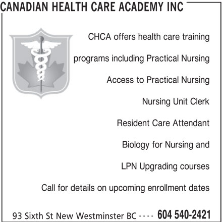 Canadian Health Care Academy Inc (604-540-2421) - Display Ad - CHCA offers health care training programs including Practical Nursing Access to Practical Nursing Nursing Unit Clerk Resident Care Attendant Biology for Nursing and LPN Upgrading courses Call for details on upcoming enrollment dates ---- CANADIAN HEALTH CARE ACADEMY INC 604 540-2421 93 Sixth St New Westminster BC