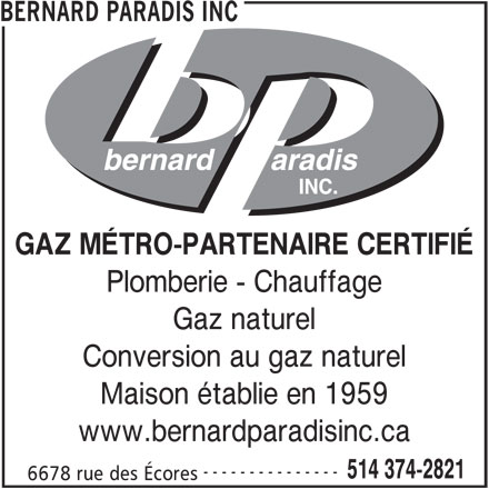 Les Entreprises Bernard Paradis Inc (514-374-2821) - Annonce illustrée======= - BERNARD PARADIS INC GAZ MÉTRO-PARTENAIRE CERTIFIÉ Plomberie - Chauffage Gaz naturel Conversion au gaz naturel Maison établie en 1959 www.bernardparadisinc.ca --------------- 514 374-2821 6678 rue des Écores