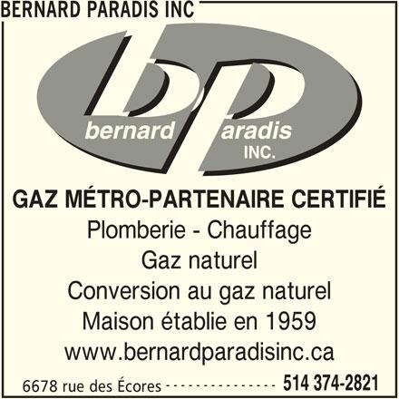 Bernard Paradis (514-374-2821) - Annonce illustrée======= - GAZ MÉTRO-PARTENAIRE CERTIFIÉ Plomberie - Chauffage Gaz naturel Conversion au gaz naturel Maison établie en 1959 www.bernardparadisinc.ca --------------- 514 374-2821 6678 rue des Écores BERNARD PARADIS INC