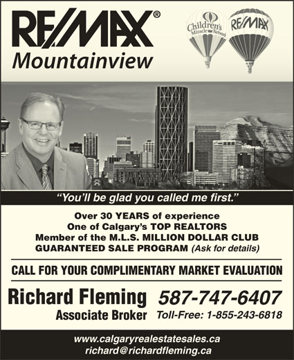 Remax Mountainview - Richard Fleming (403-651-4400) - Display Ad - You ll be glad you called me first. Over 30 YEARS of experience One of Calgary s TOP REALTORS Member of the M.L.S. MILLION DOLLAR CLUB GUARANTEED SALE PROGRAM (Ask for details) CALL FOR YOUR COMPLIMENTARY MARKET EVALUATION Richard Fleming 587-747-6407 Toll-Free: 1-855-243-6818 Associate Broker www.calgaryrealestatesales.ca