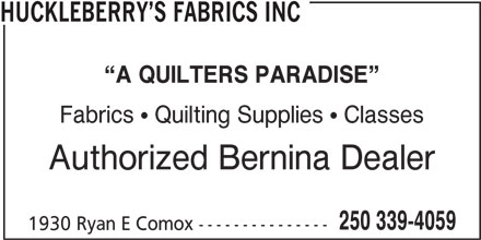Huckleberry's Fabrics Inc (250-339-4059) - Display Ad - HUCKLEBERRY S FABRICS INC A QUILTERS PARADISE Fabrics  Quilting Supplies  Classes Authorized Bernina Dealer 250 339-4059 1930 Ryan E Comox ---------------