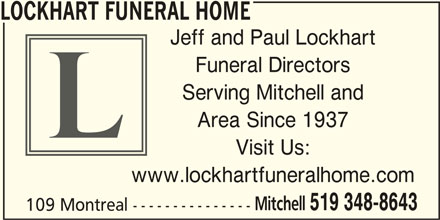 Lockhart Funeral Home (519-348-8643) - Display Ad - LOCKHART FUNERAL HOME Jeff and Paul Lockhart Funeral Directors Serving Mitchell and Area Since 1937 Visit Us: www.lockhartfuneralhome.com Mitchell 519 348-8643 109 Montreal ---------------