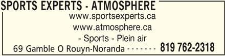 Sports Experts - Atmosphere (819-762-2318) - Annonce illustrée======= - - Sports - Plein air ------- SPORTS EXPERTS - ATMOSPHERE www.sportsexperts.ca www.atmosphere.ca 819 762-2318 69 Gamble O Rouyn-Noranda SPORTS EXPERTS - ATMOSPHERE