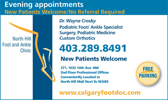 North Hill Foot & Ankle Clinic (403-289-8491) - Display Ad - Evening appointments New Patients Welcome/No Referral Required Dr. Wayne Crosby Podiatric Foot/ Ankle Specialist Surgery, Podiatric Medicine Custom Orthotics North Hill 403.289.8491 Clinic New Patients Welcome 271, 1632 14th Ave. NW FREE 2nd Floor Professional Offices PARKING Conveniently Located in North Hill Mall Next To SEARS www.calgaryfootdoc.com Foot and Ankle