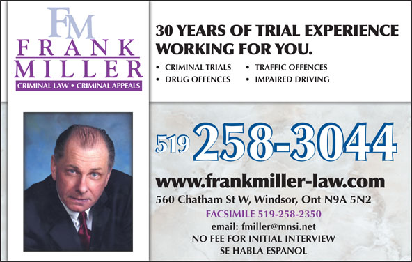 Miller Frank (519-258-3044) - Display Ad - 30 YEARS OF TRIAL EXPERIENCE WORKING FOR YOU. CRIMINAL TRIALS TRAFFIC OFFENCES DRUG OFFENCES IMPAIRED DRIVING CRIMINAL LAW   CRIMINAL APPEALS 519 www.frankmiller-law.com 560 Chatham St W, Windsor, Ont N9A 5N2 FACSIMILE 519-258-2350 NO FEE FOR INITIAL INTERVIEW SE HABLA ESPANOL