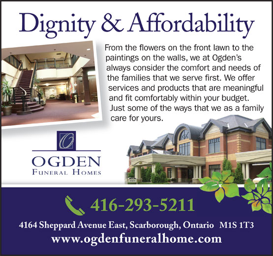 Ogden Funeral Homes (416-293-5211) - Display Ad - Dignity & Affordability From the flowers on the front lawn to the paintings on the walls, we at Ogden s always consider the comfort and needs of the families that we serve first. We offer services and products that are meaningful and fit comfortably within your budget. Just some of the ways that we as a family care for yours. 416-293-5211 4164 Sheppard Avenue East, Scarborough, Ontario   M1S 1T3 www.ogdenfuneralhome.com