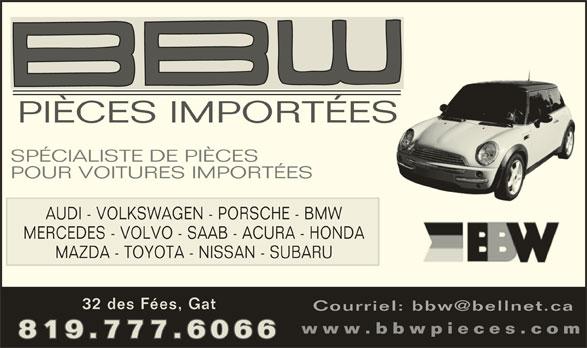 B B W Pièces Importées (819-777-6066) - Annonce illustrée======= - AUDI - VOLKSWAGEN - PORSCHE - BMW MERCEDES - VOLVO - SAAB - ACURA - HONDA MAZDA - TOYOTA - NISSAN - SUBARU 32 des Fées, Gat www.bbwpieces.com 819.777.6066 PIÈCES IMPORTÉESS SPÉCIALISTE DE PIÈCES POUR VOITURES IMPORTÉES
