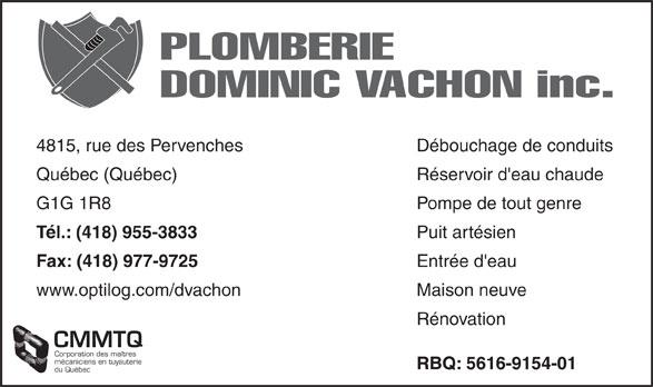 Plomberie Dominic Vachon (418-955-3833) - Annonce illustrée======= - PLOMBERIE DOMINIC VACHON inc. Débouchage de conduits4815, rue des Pervenches Réservoir d'eau chaudeQuébec (Québec) Pompe de tout genreG1G 1R8 Puit artésien Tél.: (418) 955-3833 Entrée d'eau Fax: (418) 977-9725 Maison neuvewww.optilog.com/dvachon Rénovation CMMTQ Corporation des maîtres mécaniciens en tuyauterie RBQ: 5616-9154-01 du Québec