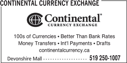 Continental Currency Exchange (519-250-1007) - Display Ad - CONTINENTAL CURRENCY EXCHANGE 100s of Currencies  Better Than Bank Rates Money Transfers  Int'l Payments  Drafts continentalcurrency.ca 519 250-1007 Devonshire Mall ------------------- CONTINENTAL CURRENCY EXCHANGE 100s of Currencies  Better Than Bank Rates Money Transfers  Int'l Payments  Drafts continentalcurrency.ca 519 250-1007 Devonshire Mall -------------------