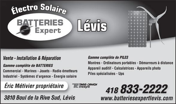 Batterie Expert-Levis (418-833-2222) - Annonce illustrée======= - Lévis Gamme complète de PILES Vente - Installation & Réparation Montres - Ordinateurs portables - Démarreurs à distance Gamme complète de BATTERIES Appareil auditif - Calculatrices - Appareils photo Commercial - Marines - Jouets - Radio émetteurs Piles spécialisées - Ups Industriel - Systèmes d urgence - Énergie solaire Éric Métivier propriétaire 418 833-2222 3810 Boul de la Rive Sud, Lévis3810 Bl de lRi SudLévi www.batteriesexpertlevis.comwww.batteriesexpertlevis.com