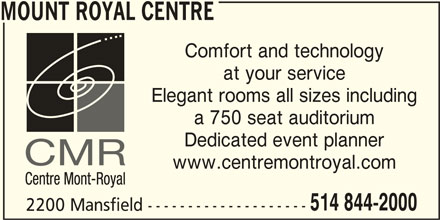 Mount Royal Centre (514-844-2000) - Display Ad - MOUNT ROYAL CENTRE Comfort and technology at your service Elegant rooms all sizes including a 750 seat auditorium Dedicated event planner www.centremontroyal.com 514 844-2000 2200 Mansfield --------------------