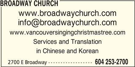 Broadway Church (604-253-2700) - Display Ad - BROADWAY CHURCH www.broadwaychurch.com www.vancouversingingchristmastree.com Services and Translation in Chinese and Korean 2700 E Broadway ------------------ 604 253-2700