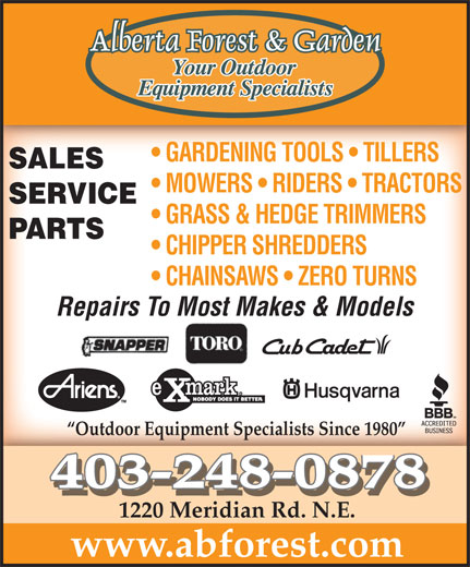 Alberta Forest & Garden (403-248-0878) - Display Ad - GARDENING TOOLS   TILLERS  GARDENING TOOLS   TILLERS SALES MOWERS   RIDERS   TRACTORS SERVICE GRASS & HEDGE TRIMMERS PARTS CHIPPER SHREDDERS CHAINSAWS   ZERO TURNS Repairs To Most Makes & Models Outdoor Equipment Specialists Since 1980 403-248-0878 1220 Meridian Rd. N.E. www.abforest.com