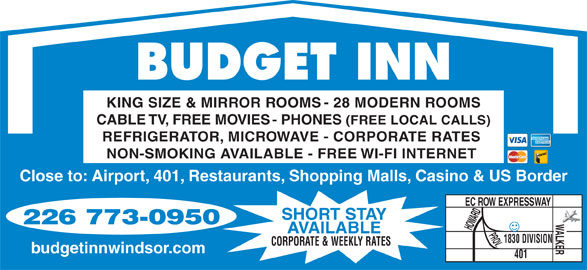 Budget Inn (519-969-0320) - Annonce illustrée======= - BUDGET INN KING SIZE & MIRROR ROOMS - 28 MODERN ROOMS CABLE TV, FREE MOVIES - PHONES (FREE LOCAL CALLS) REFRIGERATOR, MICROWAVE - CORPORATE RATES NON-SMOKING AVAILABLE - FREE WI-FI INTERNET Close to: Airport, 401, Restaurants, Shopping Malls, Casino & US Border EC ROW EXPRESSWAY 226 773-0950 HOWARD AVAILABLE PROV.WALKER SHORT STAY 1830 DIVISION CORPORATE & WEEKLY RATES budgetinnwindsor.com 401