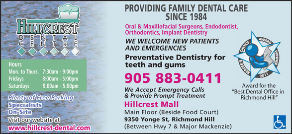 Hillcrest Dental Centre (905-883-0411) - Display Ad - PROVIDING FAMILY DENTAL CARE SINCE 1984 Oral & Maxillofacial Surgeons, Endodontist, HILLCREST Orthodontics, Implant Dentistry WE WELCOME NEW PATIENTS AND EMERGENCIES Preventative Dentistry for Hours teeth and gums Mon. to Thurs.   7:30am - 9:00pm Fridays              8:00am - 5:00pm 905 883-0411 Award for the Saturdays          9:00am - 5:00pm We Accept Emergency Calls Best Dental Office in & Provide Prompt Treatment Plenty of Free Parking Richmond Hill Hillcrest Mall Specialists On-Site Main Floor (Beside Food Court) 9350 Yonge St, Richmond Hill Visit our website at (Between Hwy 7 & Major Mackenzie) www.hillcrest-dental.com