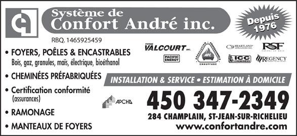 Système De Confort André Inc (450-347-2349) - Annonce illustrée======= - FOYERS, POÊLES & ENCASTRABLES PRODUITS DE FOYER Bois, gaz, granules, maïs, électrique, bioéthanol CHEMINÉES PRÉFABRIQUÉES INSTALLATION & SERVICE   ESTIMATION À DOMICILE Certification conformité (assurances) RAMONAGE 284 CHAMPLAIN, ST-JEAN-SUR-RICHELIEU MANTEAUX DE FOYERS www.confortandre.com Système de Depuis19761976Depuis RBQ. 1465925459