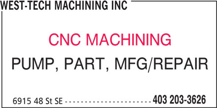 West-Tech Machining Inc (403-203-3626) - Display Ad - 6915 48 St SE ---------------------- WEST-TECH MACHINING INC CNC MACHINING 403 203-3626 PUMP, PART, MFG/REPAIR