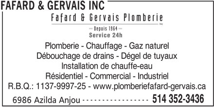 Fafard & Gervais Plomberie Inc (514-352-3436) - Annonce illustrée======= - Fafard & Gervais Plomberie Inc Depuis 1964 Service 24h Plomberie - Chauffage - Gaz naturel Débouchage de drains - Dégel de tuyaux Installation de chauffe-eau Résidentiel - Commercial - Industriel R.B.Q.: 1137-9997-25 - www.plomberiefafard-gervais.ca ----------------- 514 352-3436 6986 Azilda Anjou FAFARD & GERVAIS INC
