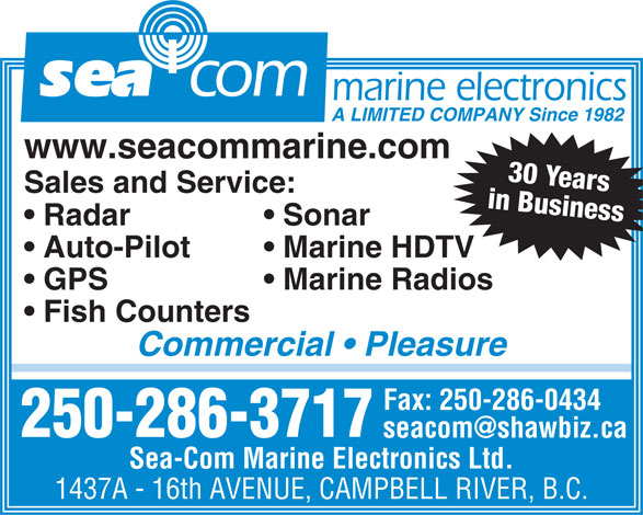 Sea-Com Marine Electronics Ltd (250-286-3717) - Display Ad - sea com Marine HDTV  Auto-Pilot Marine Radios  GPS Fish Counters Commercial   Pleasure Fax: 250-286-0434 250-286-3717 Sea-Com Marine Electronics Ltd. 1437A - 16th AVENUE, CAMPBELL RIVER, B.C. marine electronics A LIMITED COMPANY Since 1982 www.seacommarine.com 30 Years Sales and Service: in Business Sonar  Radar Marine HDTV  Auto-Pilot Marine Radios  GPS Fish Counters Commercial   Pleasure Fax: 250-286-0434 250-286-3717 Sea-Com Marine Electronics Ltd. 1437A - 16th AVENUE, CAMPBELL RIVER, B.C. sea com marine electronics A LIMITED COMPANY Since 1982 www.seacommarine.com 30 Years Sales and Service: in Business Sonar  Radar